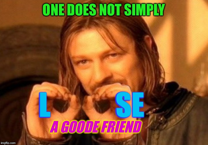 ONE DOES NOT SIMPLY L            SE A GOODE FRIEND | made w/ Imgflip meme maker