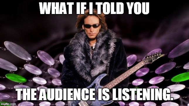 WHAT IF I TOLD YOU THE AUDIENCE IS LISTENING. | image tagged in steve vai | made w/ Imgflip meme maker