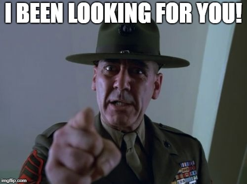 sarge  | I BEEN LOOKING FOR YOU! | image tagged in sarge | made w/ Imgflip meme maker