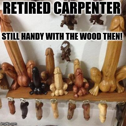 RETIRED CARPENTER STILL HANDY WITH THE WOOD THEN! | made w/ Imgflip meme maker