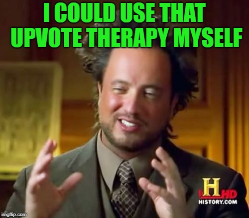 Ancient Aliens Meme | I COULD USE THAT UPVOTE THERAPY MYSELF | image tagged in memes,ancient aliens | made w/ Imgflip meme maker