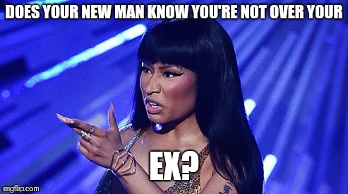 DOES YOUR NEW MAN KNOW YOU'RE NOT OVER YOUR EX? | image tagged in nicki minaj what's good | made w/ Imgflip meme maker