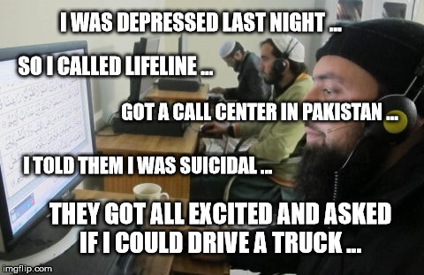 I WAS DEPRESSED LAST NIGHT ... THEY GOT ALL EXCITED AND ASKED IF I COULD DRIVE A TRUCK ... I TOLD THEM I WAS SUICIDAL ... SO I CALLED LIFELI | image tagged in call center in pakistan | made w/ Imgflip meme maker