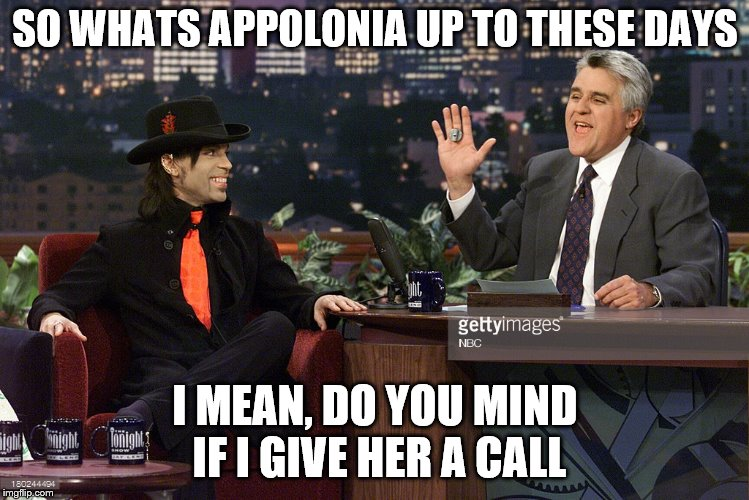 SO WHATS APPOLONIA UP TO THESE DAYS I MEAN, DO YOU MIND IF I GIVE HER A CALL | made w/ Imgflip meme maker