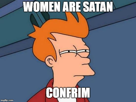 Futurama Fry Meme | WOMEN ARE SATAN CONFRIM | image tagged in memes,futurama fry | made w/ Imgflip meme maker
