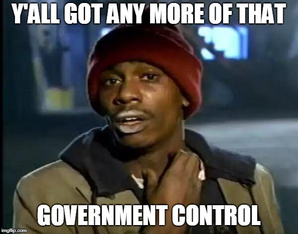 Y'all Got Any More Of That Meme | Y'ALL GOT ANY MORE OF THAT GOVERNMENT CONTROL | image tagged in memes,y'all got any more of that | made w/ Imgflip meme maker