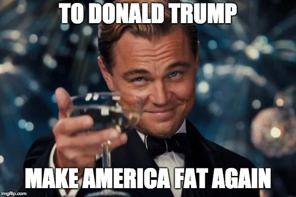 Leonardo Dicaprio Cheers |  TO DONALD TRUMP; MAKE AMERICA FAT AGAIN | image tagged in memes,leonardo dicaprio cheers | made w/ Imgflip meme maker