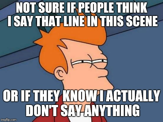 Suspicious.. | NOT SURE IF PEOPLE THINK I SAY THAT LINE IN THIS SCENE OR IF THEY KNOW I ACTUALLY DON'T SAY ANYTHING | image tagged in memes,futurama fry,meta,parody,suspicious | made w/ Imgflip meme maker