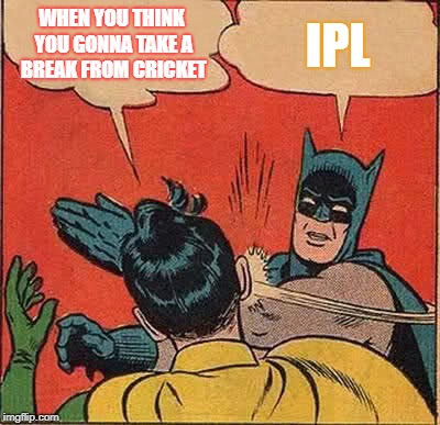 IPL 2018 | WHEN YOU THINK YOU GONNA TAKE A BREAK FROM CRICKET IPL | image tagged in memes,batman slapping robin,ipl cricket,india cricket,ipl teams,ipl 2018 | made w/ Imgflip meme maker