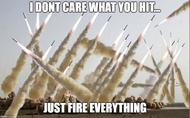 I DONT CARE WHAT YOU HIT... JUST FIRE EVERYTHING | image tagged in just fire everything,missiles,overkill,target practice | made w/ Imgflip meme maker