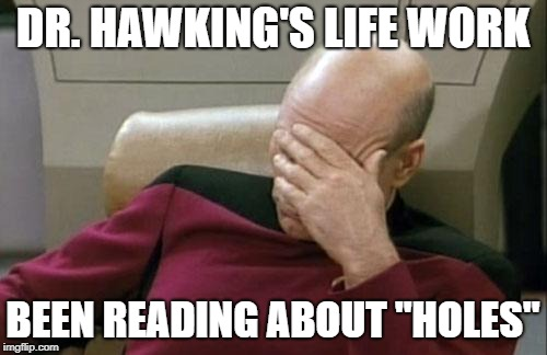 "Captain Picard Facepalm Meme | DR. HAWKING'S LIFE WORK BEEN READING ABOUT ""HOLES"" 