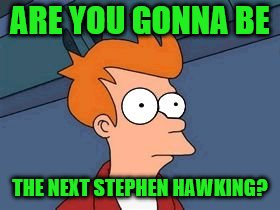 ARE YOU GONNA BE THE NEXT STEPHEN HAWKING? | made w/ Imgflip meme maker