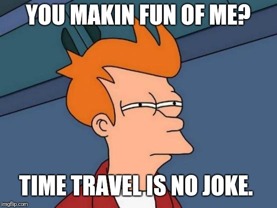 Futurama Fry Meme | YOU MAKIN FUN OF ME? TIME TRAVEL IS NO JOKE. | image tagged in memes,futurama fry | made w/ Imgflip meme maker