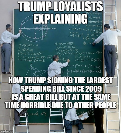 I don't understand the concept of being loyal to a politician. | TRUMP LOYALISTS EXPLAINING HOW TRUMP SIGNING THE LARGEST SPENDING BILL SINCE 2009 IS A GREAT BILL BUT AT THE SAME TIME HORRIBLE DUE TO OTHER | image tagged in trump bill signing,spending,explanation,big government,memes | made w/ Imgflip meme maker