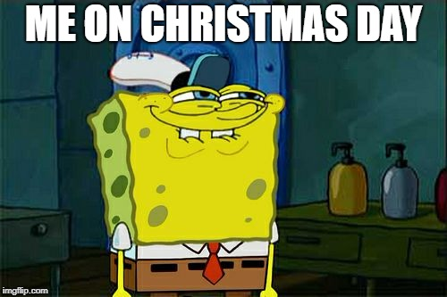 Dont You Squidward | ME ON CHRISTMAS DAY | image tagged in memes,dont you squidward | made w/ Imgflip meme maker