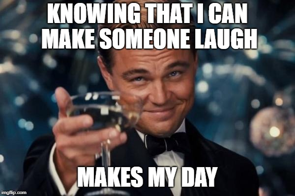 Leonardo Dicaprio Cheers Meme | KNOWING THAT I CAN MAKE SOMEONE LAUGH MAKES MY DAY | image tagged in memes,leonardo dicaprio cheers | made w/ Imgflip meme maker