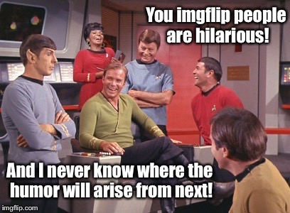 This is why I keep on posting. | You imgflip people are hilarious! And I never know where the humor will arise from next! | image tagged in spock is fooled,memes,imgflip,funny,unexpected,posts | made w/ Imgflip meme maker