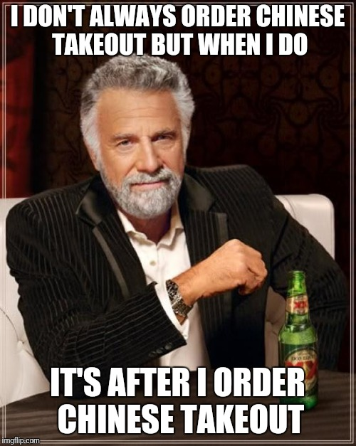The Most Interesting Man In The World Meme | I DON'T ALWAYS ORDER CHINESE TAKEOUT BUT WHEN I DO IT'S AFTER I ORDER CHINESE TAKEOUT | image tagged in memes,the most interesting man in the world | made w/ Imgflip meme maker