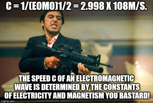 scarface meme | C = 1/(E0M0)1/2 = 2.998 X 108M/S. THE SPEED C OF AN ELECTROMAGNETIC WAVE IS DETERMINED BY THE CONSTANTS OF ELECTRICITY AND MAGNETISM YOU BAS | image tagged in scarface meme | made w/ Imgflip meme maker