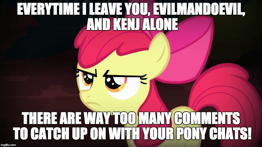 Angry Applebloom | EVERYTIME I LEAVE YOU, EVILMANDOEVIL, AND KENJ ALONE THERE ARE WAY TOO MANY COMMENTS TO CATCH UP ON WITH YOUR PONY CHATS! | image tagged in angry applebloom | made w/ Imgflip meme maker