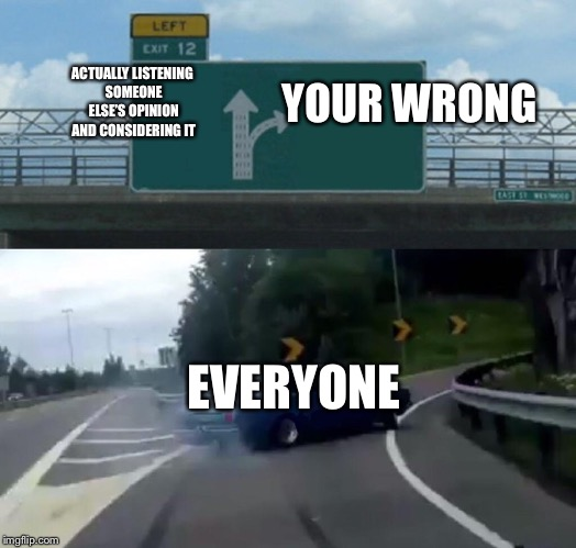 Left Exit 12 Off Ramp Meme | ACTUALLY LISTENING SOMEONE ELSE'S OPINION AND CONSIDERING IT YOUR WRONG EVERYONE | image tagged in memes,left exit 12 off ramp | made w/ Imgflip meme maker