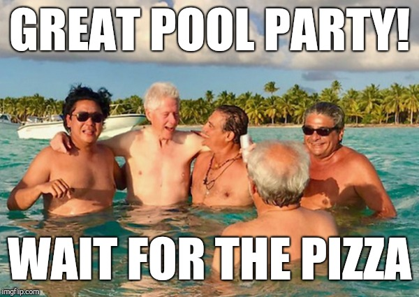 Wrong Party | GREAT POOL PARTY! WAIT FOR THE PIZZA | image tagged in pizzagate,hillary clinton,bill clinton,be like bill,john podesta,hillary emails | made w/ Imgflip meme maker