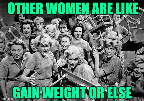 OTHER WOMEN ARE LIKE GAIN WEIGHT OR ELSE | made w/ Imgflip meme maker