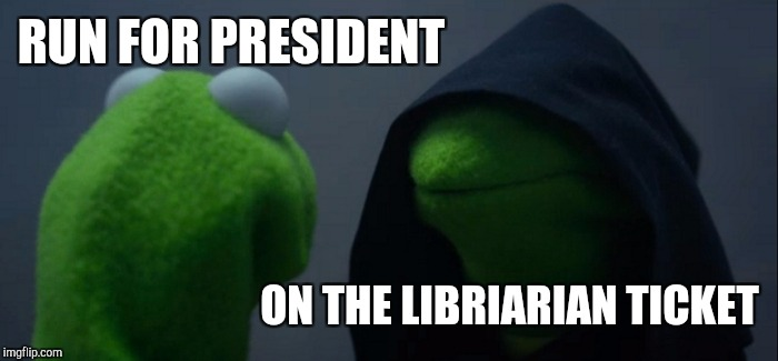 Kermit for Evil President | RUN FOR PRESIDENT ON THE LIBRIARIAN TICKET | image tagged in memes,evil kermit,librarian,president,reddit,tumblr | made w/ Imgflip meme maker