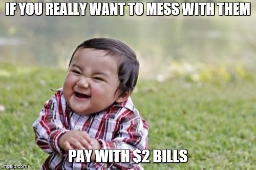 Evil Toddler Meme | IF YOU REALLY WANT TO MESS WITH THEM PAY WITH $2 BILLS | image tagged in memes,evil toddler | made w/ Imgflip meme maker