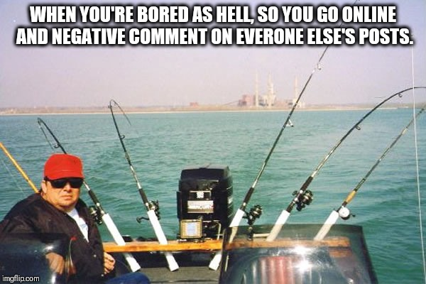 Trolling | WHEN YOU'RE BORED AS HELL, SO YOU GO ONLINE AND NEGATIVE COMMENT ON EVERONE ELSE'S POSTS. | image tagged in trolling | made w/ Imgflip meme maker