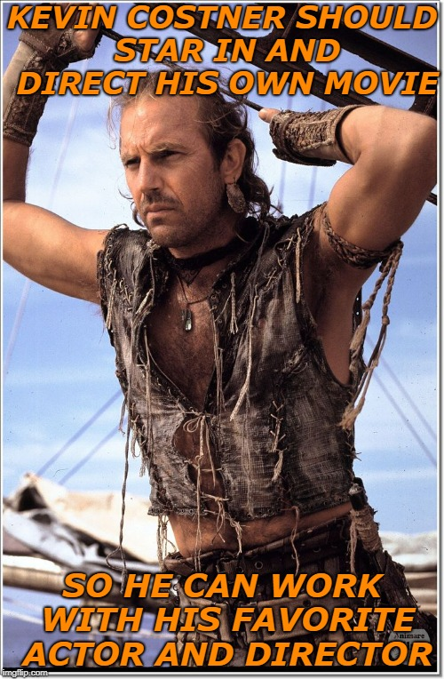 KEVIN COSTNER SHOULD STAR IN AND DIRECT HIS OWN MOVIE SO HE CAN WORK WITH HIS FAVORITE ACTOR AND DIRECTOR | image tagged in waterworld kevin costner,big ego man | made w/ Imgflip meme maker