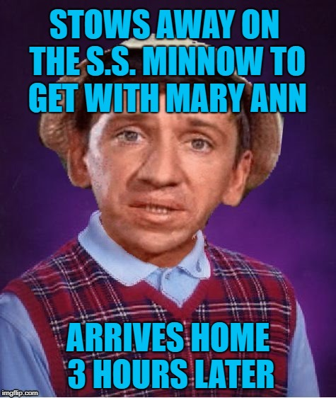 A little late, but whatever... | STOWS AWAY ON THE S.S. MINNOW TO GET WITH MARY ANN ARRIVES HOME 3 HOURS LATER | image tagged in bad luck brian,gilligan's island,gilligans island week | made w/ Imgflip meme maker