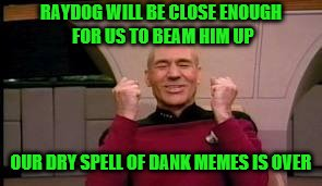 RAYDOG WILL BE CLOSE ENOUGH FOR US TO BEAM HIM UP OUR DRY SPELL OF DANK MEMES IS OVER | made w/ Imgflip meme maker