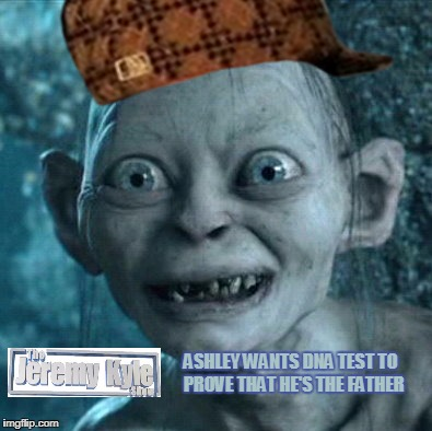 What I see when I watch The Jeremy Kyle Show. | ASHLEY WANTS DNA TEST TO PROVE THAT HE'S THE FATHER | image tagged in memes,gollum,scumbag,jeremy kyle,chav,uk | made w/ Imgflip meme maker