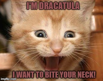 Bram Stoker was inspired to write his famous novel after watching his cat, Dracatula, hypnotize his mouse victims   | I'M DRACATULA I WANT TO BITE YOUR NECK! | image tagged in memes,excited cat,dracula,famous quotes,evil cat,look at me | made w/ Imgflip meme maker