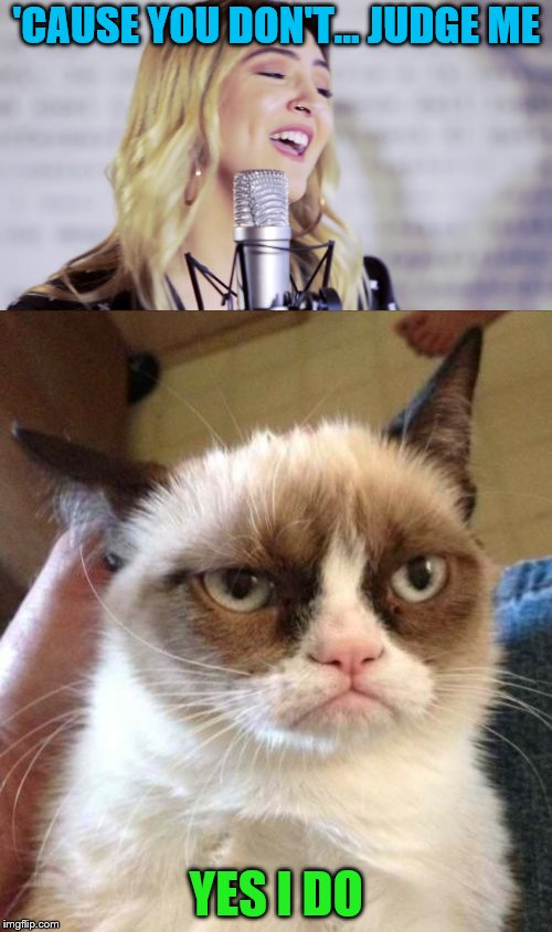 Grumpy Cat has Issues with Julia Michaels | 'CAUSE YOU DON'T... JUDGE ME YES I DO | image tagged in memes,grumpy cat reverse,julia michaels,issues | made w/ Imgflip meme maker