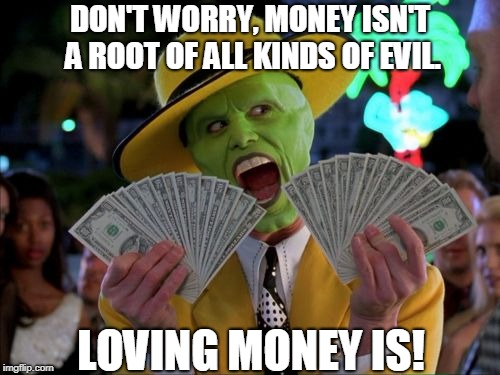 Truth about money | DON'T WORRY, MONEY ISN'T A ROOT OF ALL KINDS OF EVIL. LOVING MONEY IS! | image tagged in memes,money money,religion,money,wealth,greed | made w/ Imgflip meme maker
