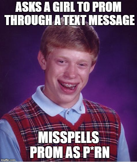 Bad Luck Brian Meme | ASKS A GIRL TO PROM THROUGH A TEXT MESSAGE MISSPELLS PROM AS P*RN | image tagged in memes,bad luck brian,prom | made w/ Imgflip meme maker