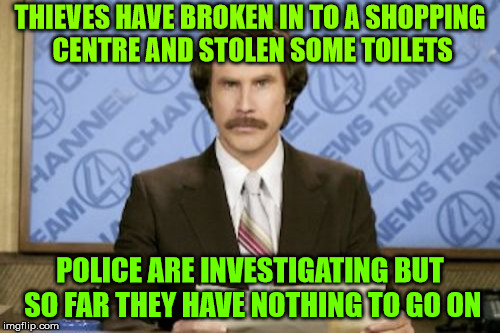 Toilet thieves | THIEVES HAVE BROKEN IN TO A SHOPPING CENTRE AND STOLEN SOME TOILETS POLICE ARE INVESTIGATING BUT SO FAR THEY HAVE NOTHING TO GO ON | image tagged in memes,ron burgundy,thieves,toliets,police,shopping centre | made w/ Imgflip meme maker