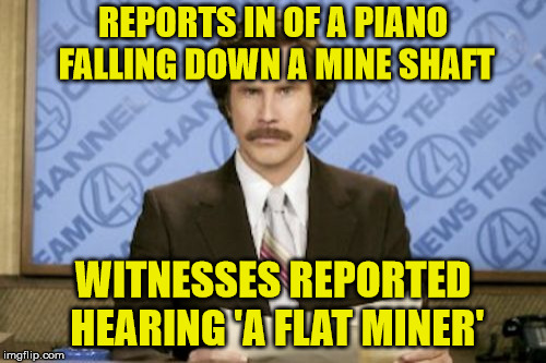 A flat minor | REPORTS IN OF A PIANO FALLING DOWN A MINE SHAFT WITNESSES REPORTED HEARING 'A FLAT MINER' | image tagged in memes,ron burgundy,piano,mine,miner,flat | made w/ Imgflip meme maker