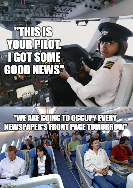 """THIS IS YOUR PILOT. I GOT SOME GOOD NEWS"" ""WE ARE GOING TO OCCUPY EVERY NEWSPAPER'S FRONT PAGE TOMORROW"" 