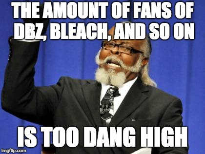 Too Damn High Meme | THE AMOUNT OF FANS OF DBZ, BLEACH, AND SO ON IS TOO DANG HIGH | image tagged in memes,too damn high | made w/ Imgflip meme maker
