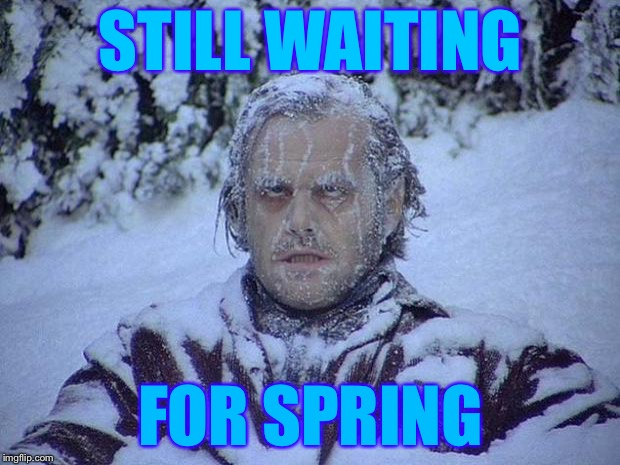 Jack Nicholson The Shining Snow Meme | STILL WAITING FOR SPRING | image tagged in memes,jack nicholson the shining snow | made w/ Imgflip meme maker