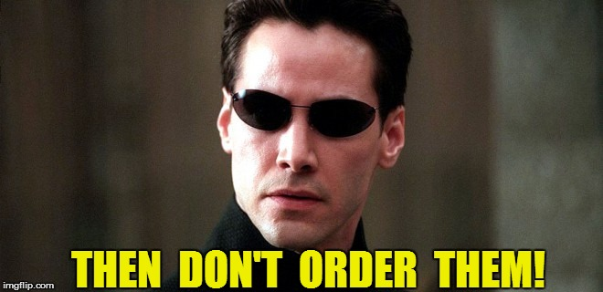 THEN  DON'T  ORDER  THEM! | made w/ Imgflip meme maker
