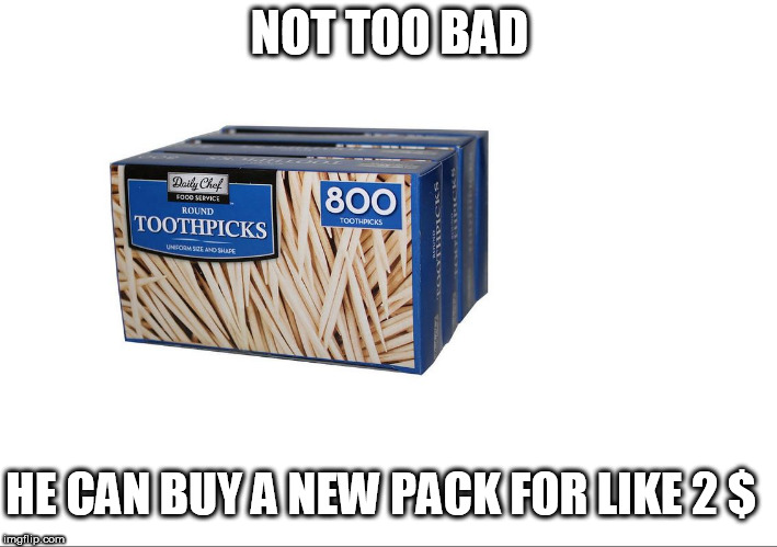 real cheap  | NOT TOO BAD HE CAN BUY A NEW PACK FOR LIKE 2 $ | image tagged in toothpicks            cheap buy,800 pack | made w/ Imgflip meme maker