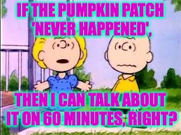 Stormy Brown tells all on 60 Minutes. | IF THE PUMPKIN PATCH 'NEVER HAPPENED', THEN I CAN TALK ABOUT IT ON 60 MINUTES, RIGHT? | image tagged in memes,peanuts,stormy daniels | made w/ Imgflip meme maker