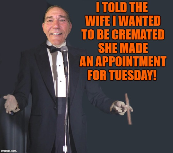 I told the wife I wanted to be cremated | I TOLD THE WIFE I WANTED TO BE CREMATED SHE MADE AN APPOINTMENT FOR TUESDAY! | image tagged in comedian coollew,funny,comedy | made w/ Imgflip meme maker