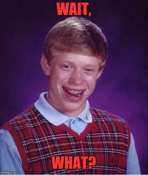 Bad Luck Brian Meme | WAIT, WHAT? | image tagged in memes,bad luck brian | made w/ Imgflip meme maker