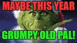 MAYBE THIS YEAR GRUMPY OLD PAL! | made w/ Imgflip meme maker