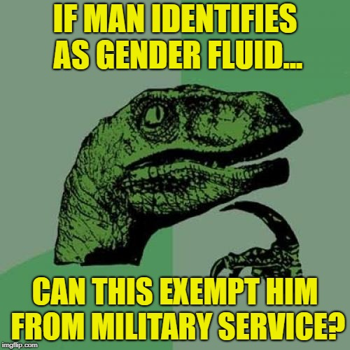 Philosoraptor Meme | IF MAN IDENTIFIES AS GENDER FLUID... CAN THIS EXEMPT HIM FROM MILITARY SERVICE? | image tagged in memes,philosoraptor,military,draft,gender fluid | made w/ Imgflip meme maker